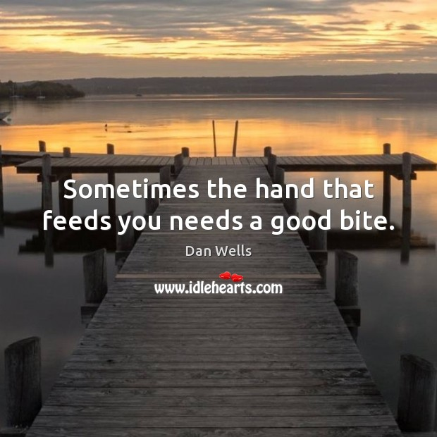 Sometimes the hand that feeds you needs a good bite. Dan Wells Picture Quote