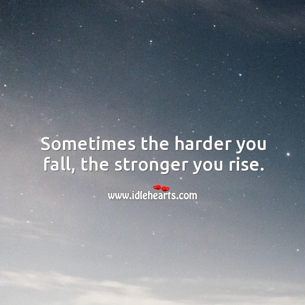 Sometimes the harder you fall, the stronger you rise. Image