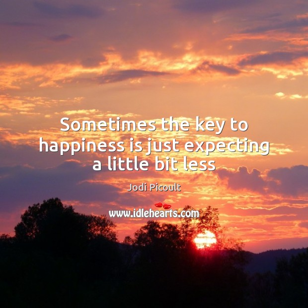 Sometimes the key to happiness is just expecting a little bit less Jodi Picoult Picture Quote