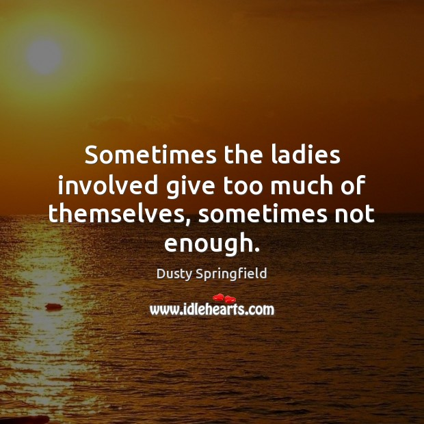 Sometimes the ladies involved give too much of themselves, sometimes not enough. Image