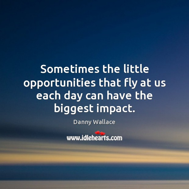 Sometimes the little opportunities that fly at us each day can have the biggest impact. Image