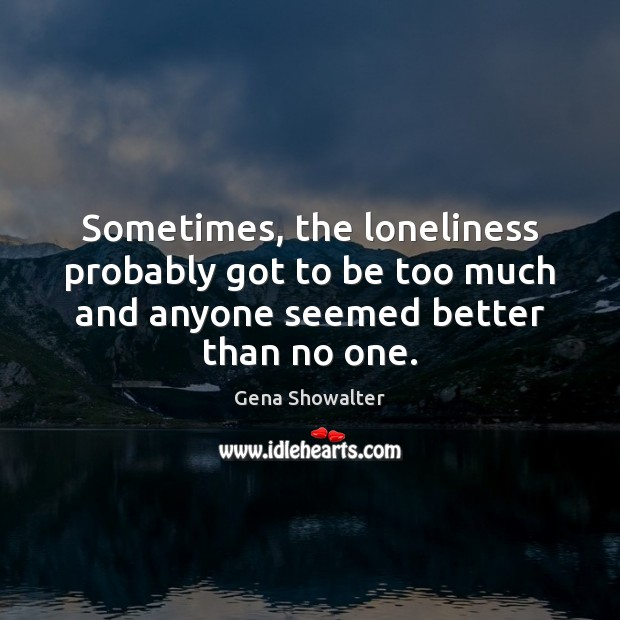 Sometimes, the loneliness probably got to be too much and anyone seemed Image