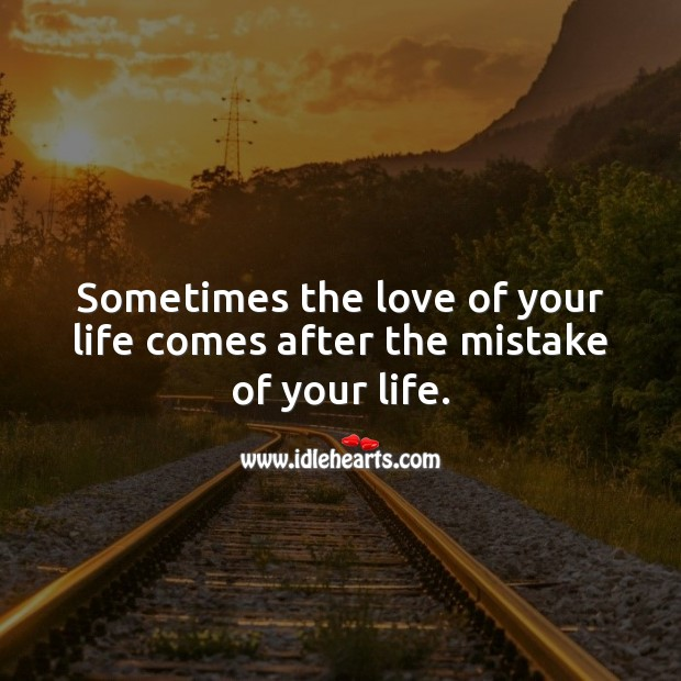 Sometimes the love of your life comes after the mistake of your life. Inspirational Love Quotes Image