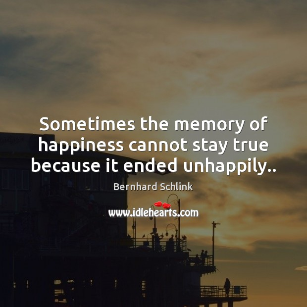 Image, Sometimes the memory of happiness cannot stay true because it ended unhappily..