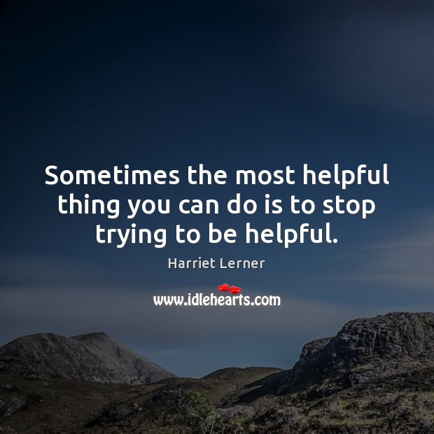 Sometimes the most helpful thing you can do is to stop trying to be helpful. Image
