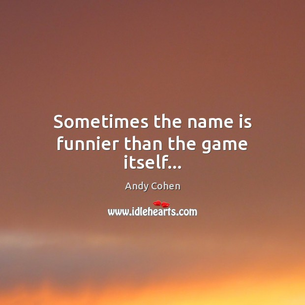 Sometimes the name is funnier than the game itself… Andy Cohen Picture Quote