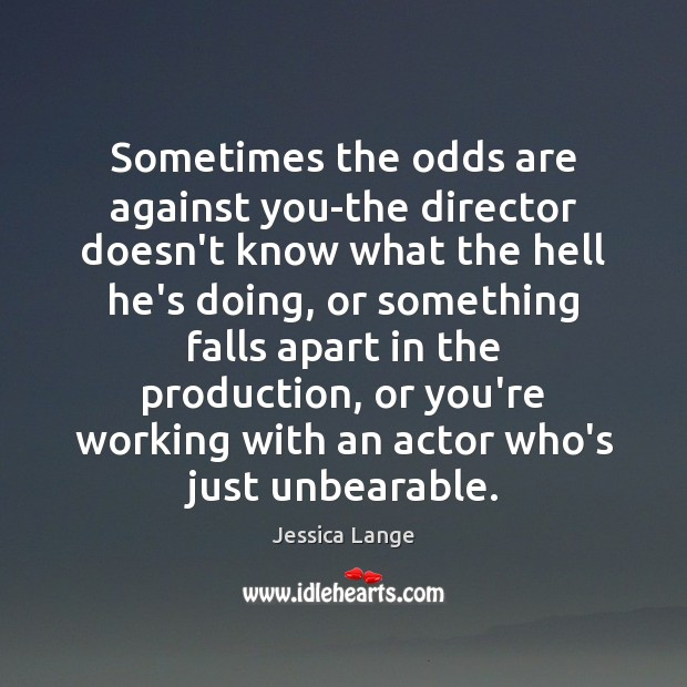 Sometimes the odds are against you-the director doesn't know what the hell Jessica Lange Picture Quote