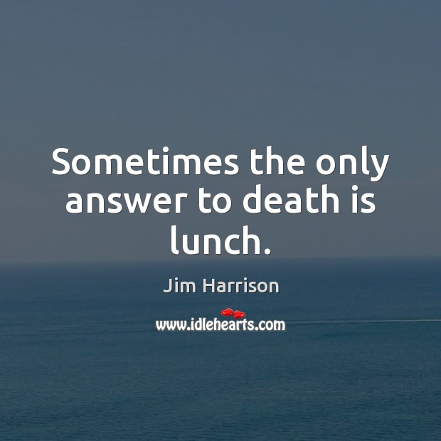 Sometimes the only answer to death is lunch. Jim Harrison Picture Quote