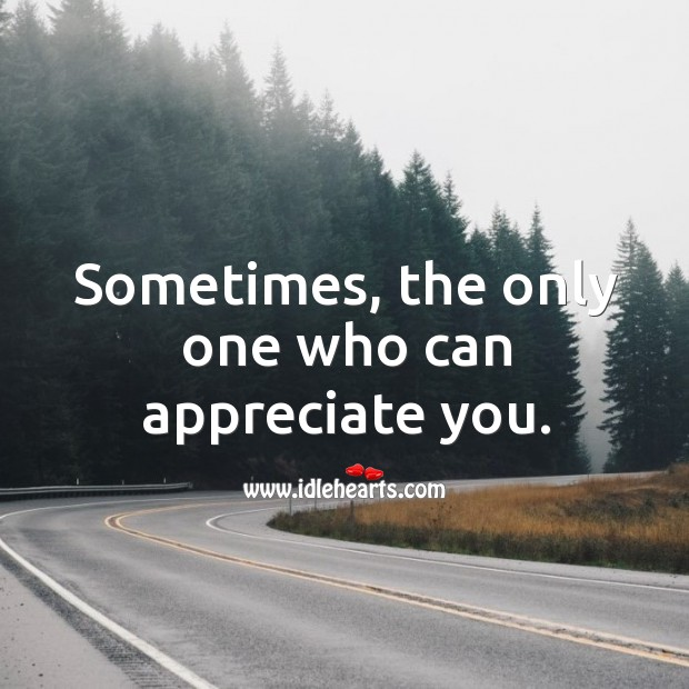 Sometimes, the only one who can appreciate you. Image
