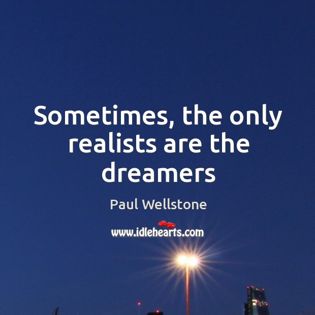Sometimes, the only realists are the dreamers Paul Wellstone Picture Quote