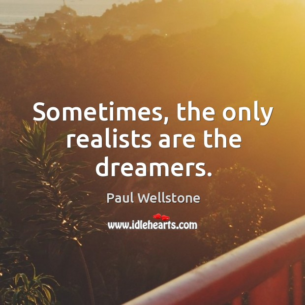 Sometimes, the only realists are the dreamers. Image
