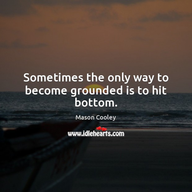 Sometimes the only way to become grounded is to hit bottom. Image
