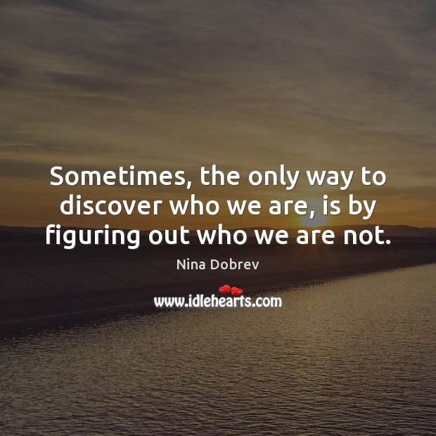 Sometimes, the only way to discover who we are, is by figuring out who we are not. Image