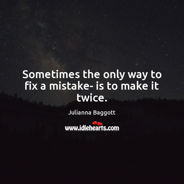 Sometimes the only way to fix a mistake- is to make it twice. Julianna Baggott Picture Quote