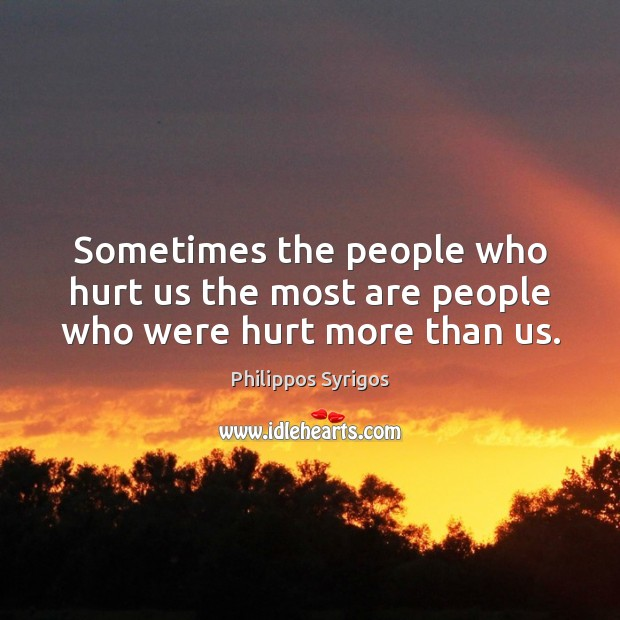 Sometimes the people who hurt us the most are people who were hurt more than us. Philippos Syrigos Picture Quote