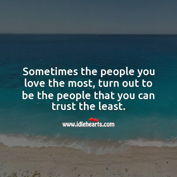 Sometimes the people you love the most, turn out to be the people that you can trust the least. Trust Quotes Image