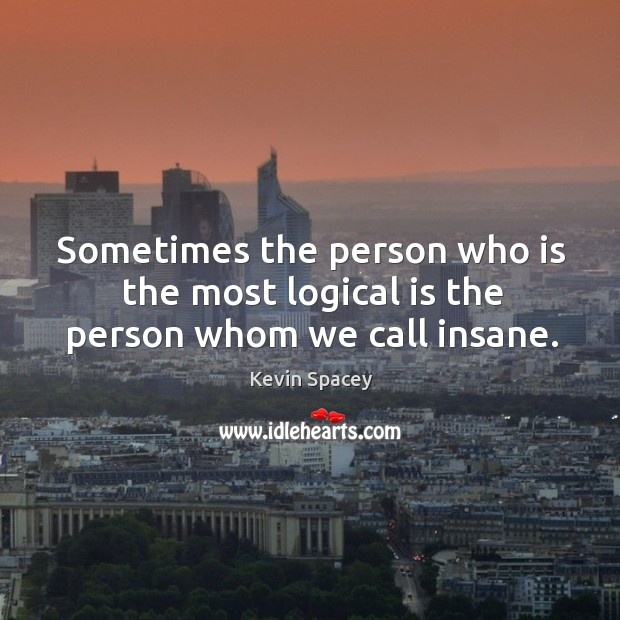 Sometimes the person who is the most logical is the person whom we call insane. Image