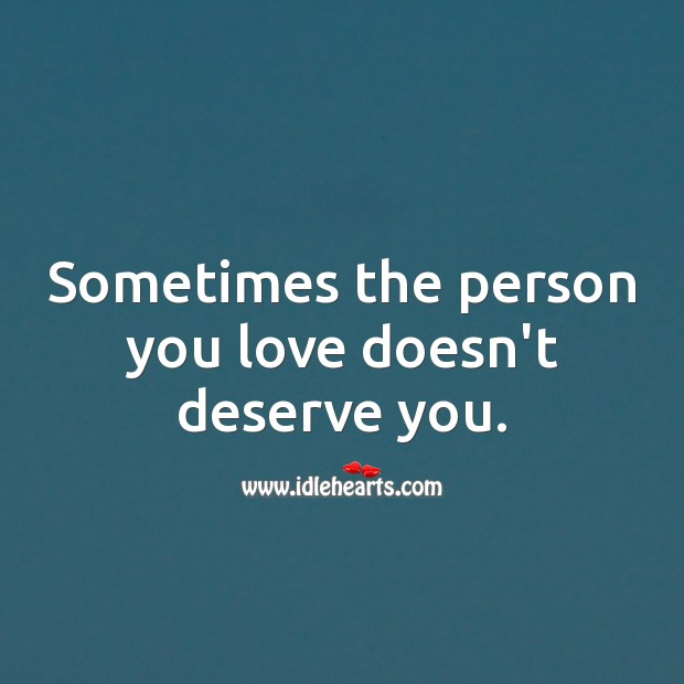 Sometimes the person you love doesn't deserve you. Relationship Quotes Image