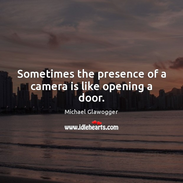 Sometimes the presence of a camera is like opening a door. Image