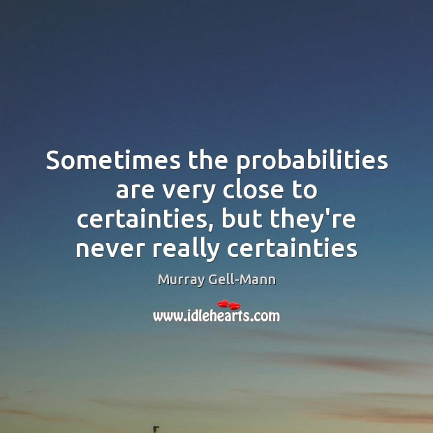 Image, Sometimes the probabilities are very close to certainties, but they're never really