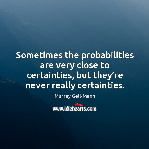 Image, Sometimes the probabilities are very close to certainties, but they're never really certainties.