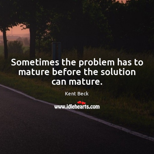 Sometimes the problem has to mature before the solution can mature. Image