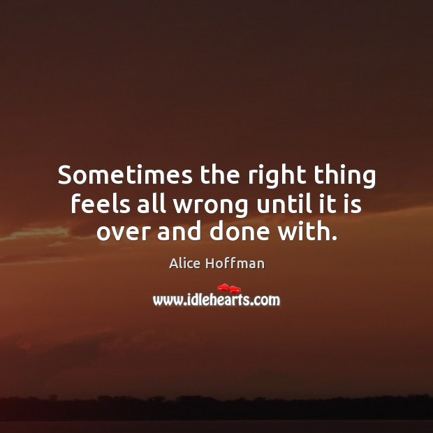Sometimes the right thing feels all wrong until it is over and done with. Alice Hoffman Picture Quote