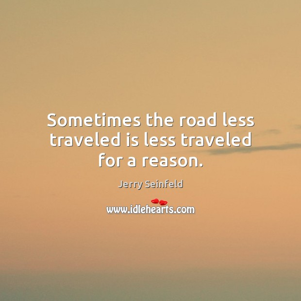 Sometimes the road less traveled is less traveled for a reason. Jerry Seinfeld Picture Quote
