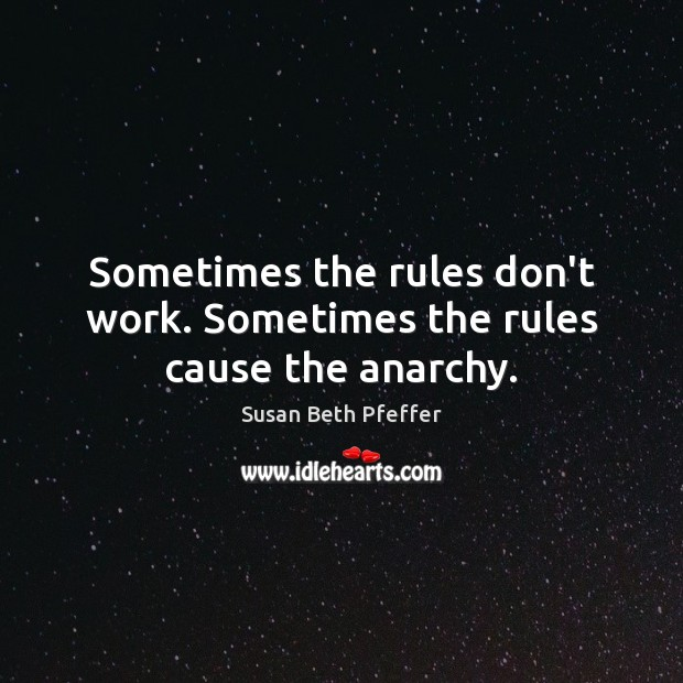 Sometimes the rules don't work. Sometimes the rules cause the anarchy. Image