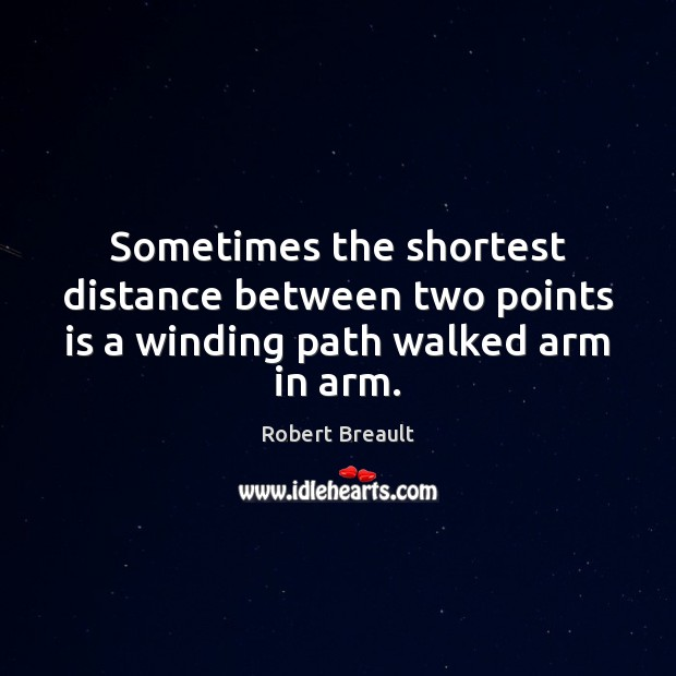 Sometimes the shortest distance between two points is a winding path walked arm in arm. Robert Breault Picture Quote