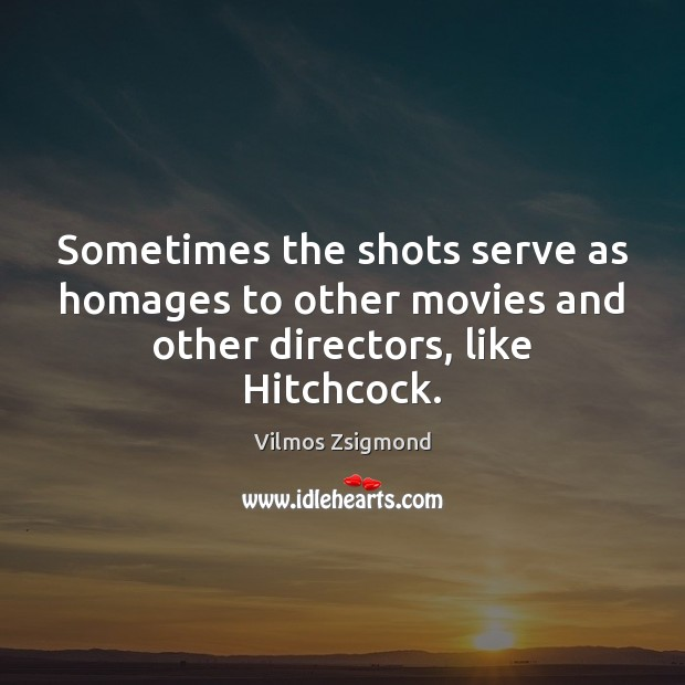 Sometimes the shots serve as homages to other movies and other directors, like Hitchcock. Vilmos Zsigmond Picture Quote