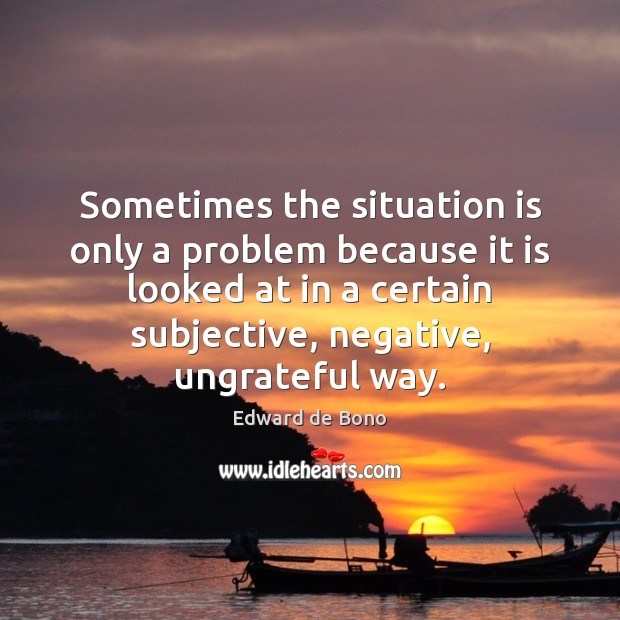 Sometimes the situation is only a problem because it is looked at Edward de Bono Picture Quote