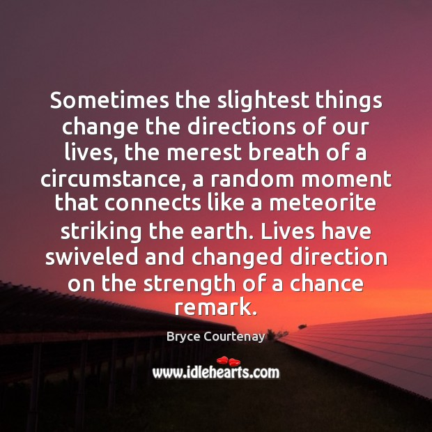 Sometimes the slightest things change the directions of our lives, the merest Image