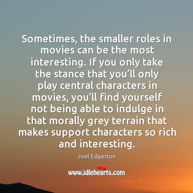 Sometimes, the smaller roles in movies can be the most interesting. Joel Edgerton Picture Quote