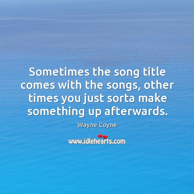 Sometimes the song title comes with the songs, other times you just sorta make something up afterwards. Wayne Coyne Picture Quote