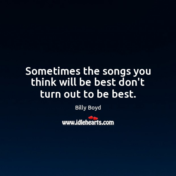 Image, Sometimes the songs you think will be best don't turn out to be best.