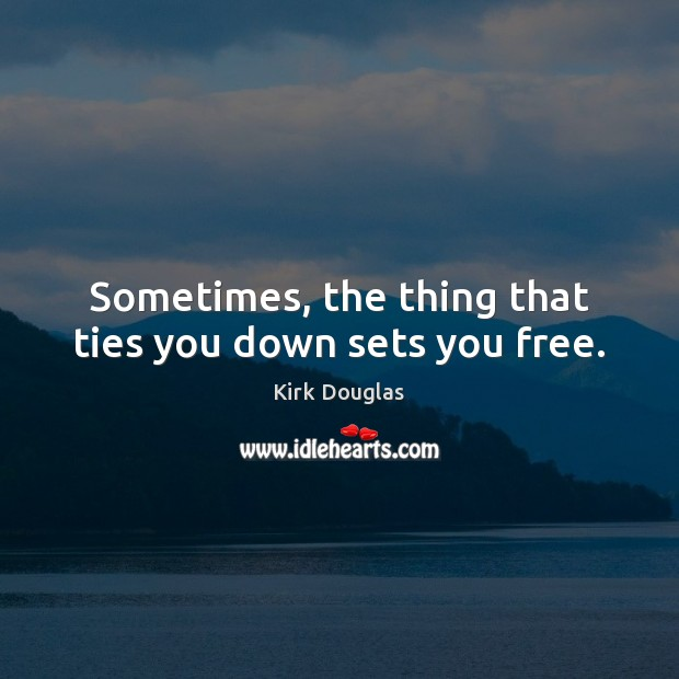 Sometimes, the thing that ties you down sets you free. Kirk Douglas Picture Quote