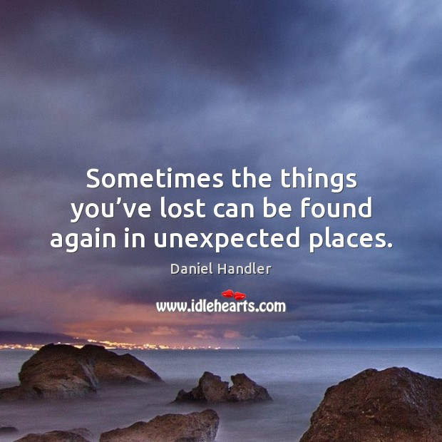 Sometimes the things you've lost can be found again in unexpected places. Daniel Handler Picture Quote
