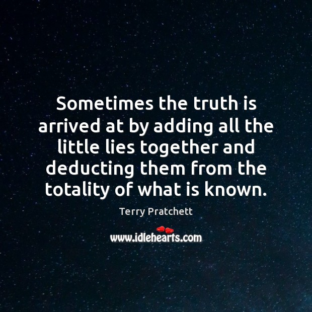 Sometimes the truth is arrived at by adding all the little lies Image