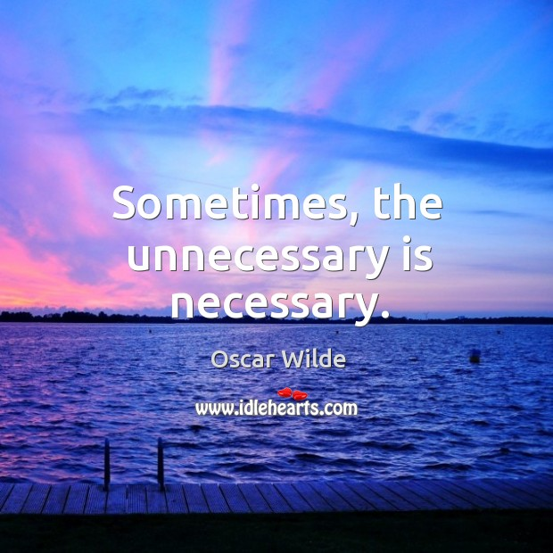 Sometimes, the unnecessary is necessary. Image