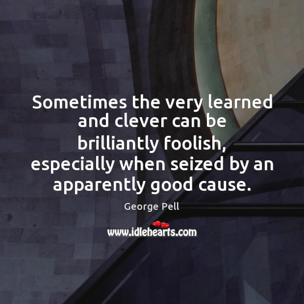 Sometimes the very learned and clever can be brilliantly foolish, especially when Image
