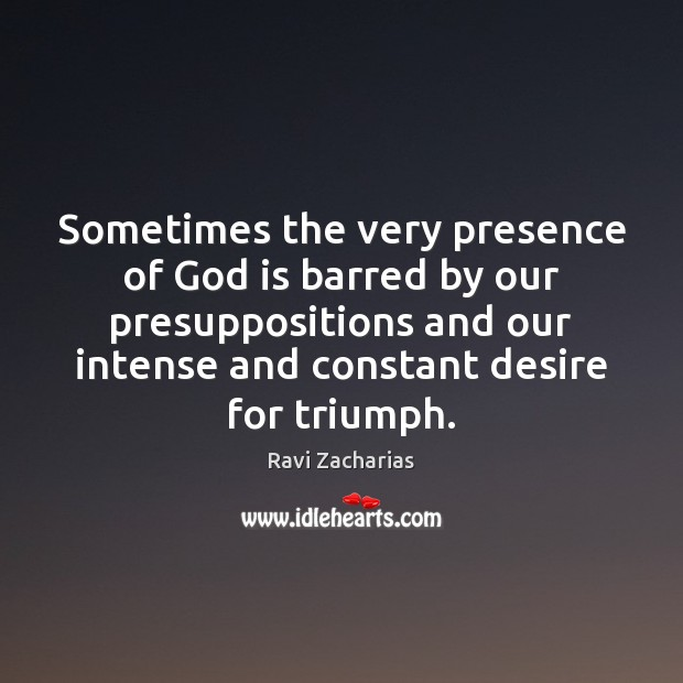 Sometimes the very presence of God is barred by our presuppositions and Ravi Zacharias Picture Quote