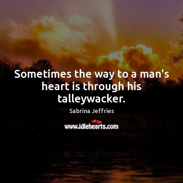 Sometimes the way to a man's heart is through his talleywacker. Sabrina Jeffries Picture Quote
