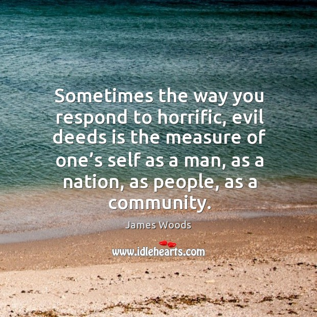 Sometimes the way you respond to horrific, evil deeds is the measure of one's self as a man James Woods Picture Quote