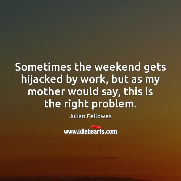 Sometimes the weekend gets hijacked by work, but as my mother would Julian Fellowes Picture Quote