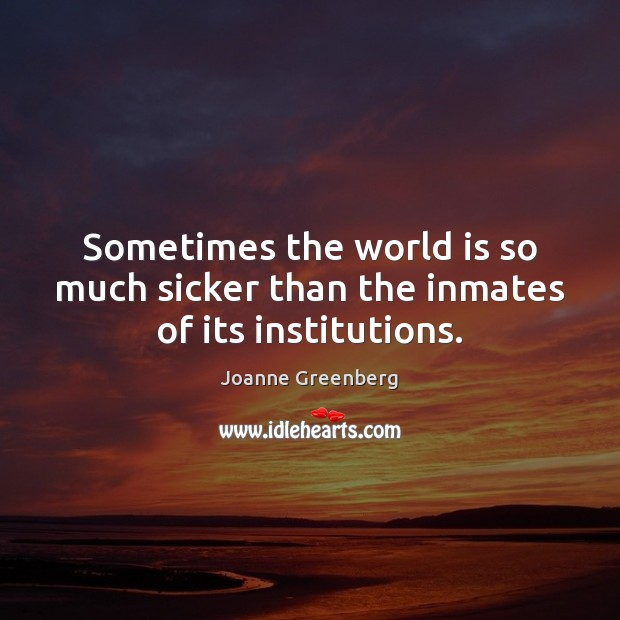 Sometimes the world is so much sicker than the inmates of its institutions. Image