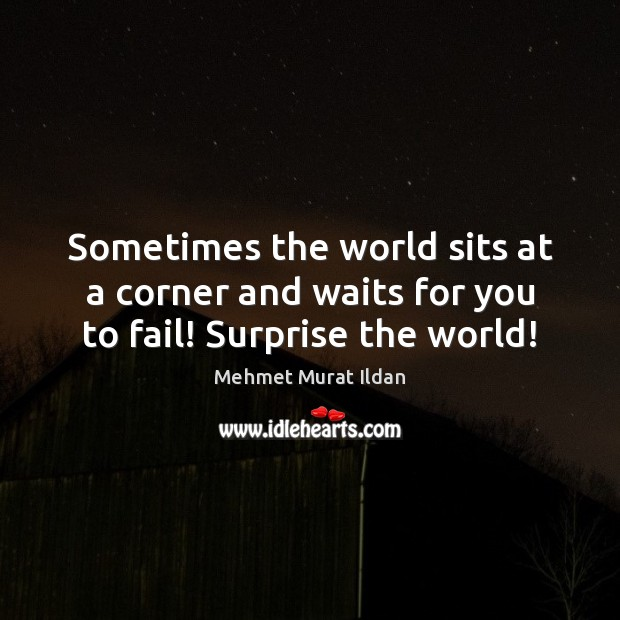 Image, Sometimes the world sits at a corner and waits for you to fail! Surprise the world!