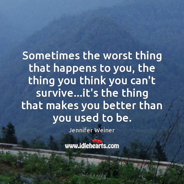 Sometimes the worst thing that happens to you, the thing you think Image