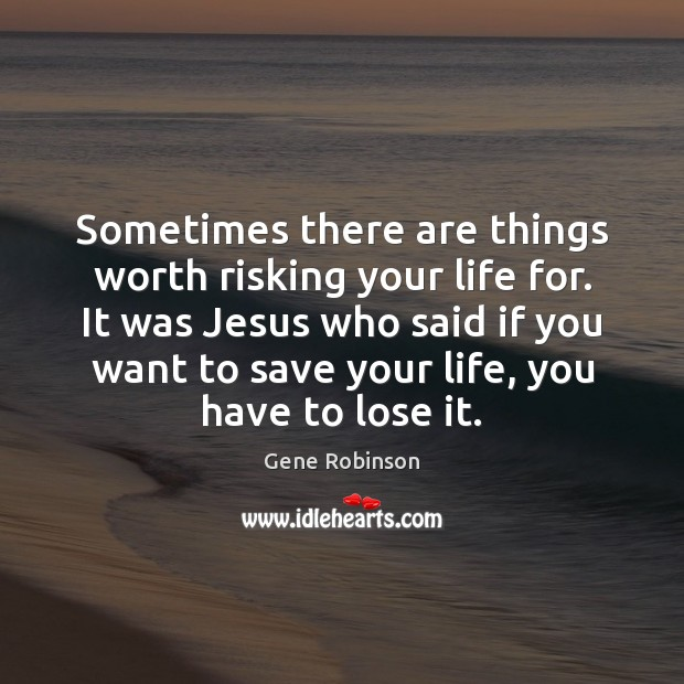 Sometimes there are things worth risking your life for. It was Jesus Gene Robinson Picture Quote