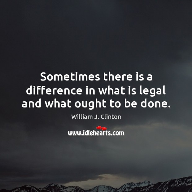 Sometimes there is a difference in what is legal and what ought to be done. Image